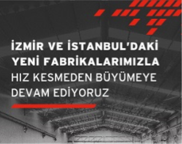 İzmir ve İstanbul'daki Yeni Fabrikalarımızla Hız Kesmeden Büyümeye Devam Ediyoruz.